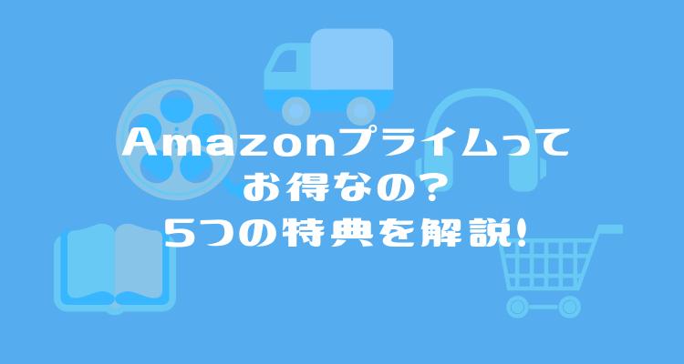 Amazonプライムってお得なの?5つの特典と料金について分かりやすく解説