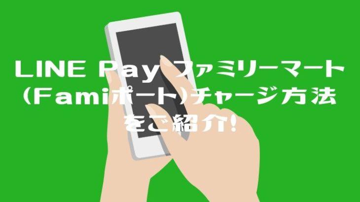 LINE Pay ファミリーマート(Famiポート)コンビニチャージ方法をご紹介!