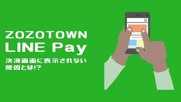 ZOZO LINE Pay 決済できない原因とは!?正しい手順通りにやると必ず決済画面に表示される!