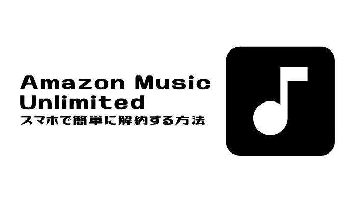 Amazon Music Unlimited 解約できない!?スマホで簡単に解約できる方法をご紹介!
